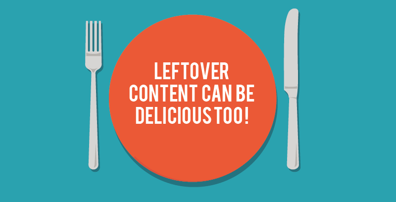 Don't Forget: Leftover Content Can Be Delicious Too