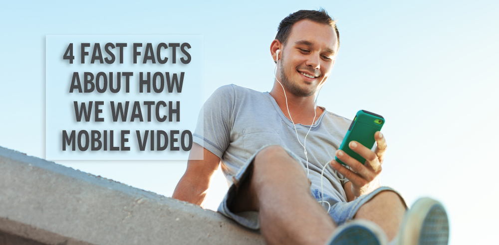 4 Fast Facts About How People Are Consuming Mobile Video